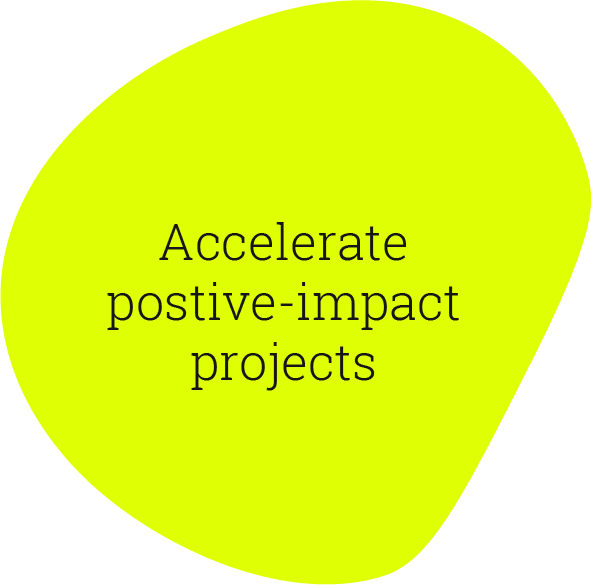 Accelerate positive-impact projects